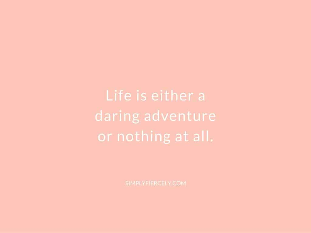 Life is either a daring adventure or nothing at all. Take chances and listen to your heart.