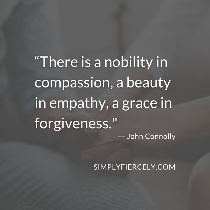 There is a nobility in compassion, a beauty in empathy, a grace in forgiveness. - John Connolly