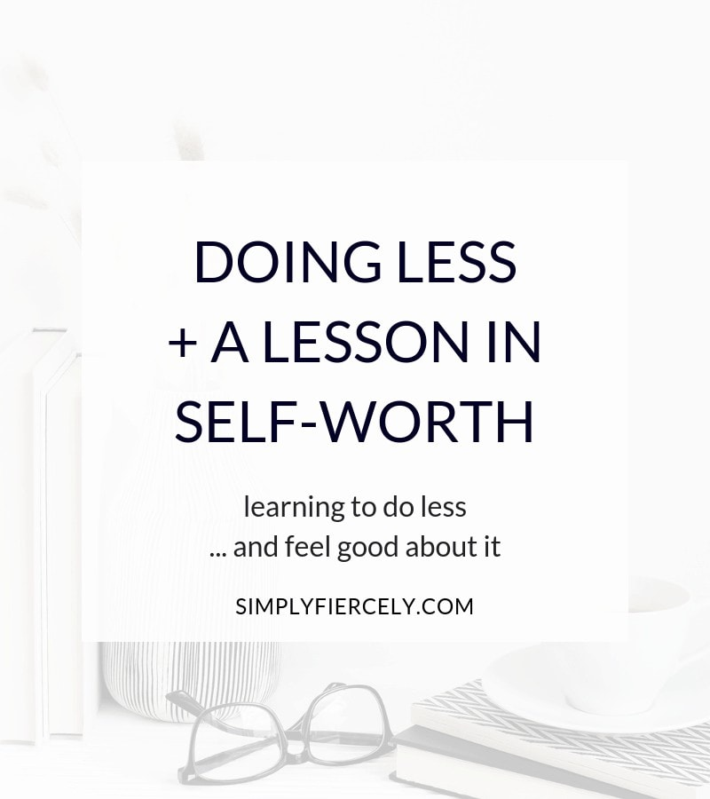 Doing Less + A Lesson In Self-Worth: Learning to do less ... and feel good about it.