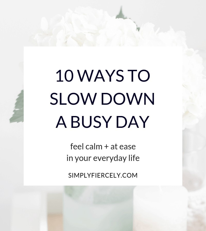 Sometimes life feels out of control, time gets away from me, and I feel overwhelmed, anxious and stressed.  When this happens, I've learned that there are specific, practical steps I can take to slow down a busy day. These simple acts help me shift gears so I can feel calm and more at ease in my everyday life.