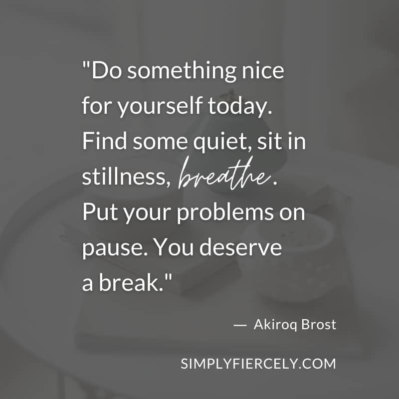 """Quote against a dark background: """"Do something nice for yourself today. Find some quiet, sit in stillness, breathe. Put your problems on pause. You deserve a break."""" by Akiroq Brost"""