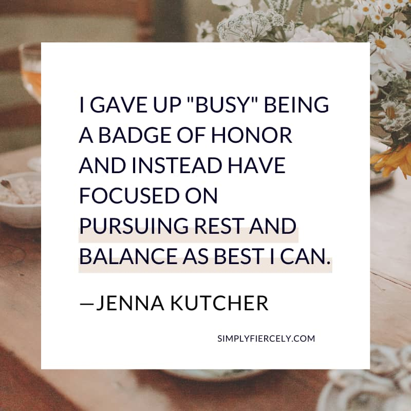 """Jenna Kutcher quote reading: """"I gave up """"busy"""" being a badge of honor and instead have focused on pursuing rest and balance as best I can."""" in a white box with flowers in the background."""