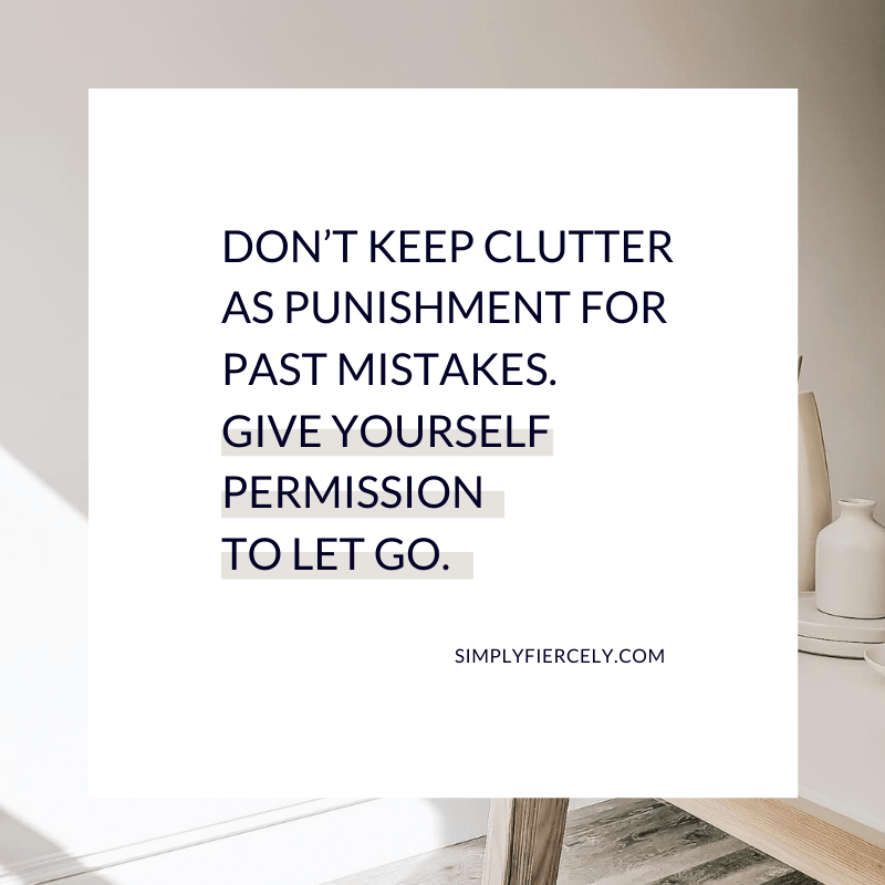 Don't keep clutter as punishment for past mistakes. Give yourself permission to let go. - Simply + Fiercely