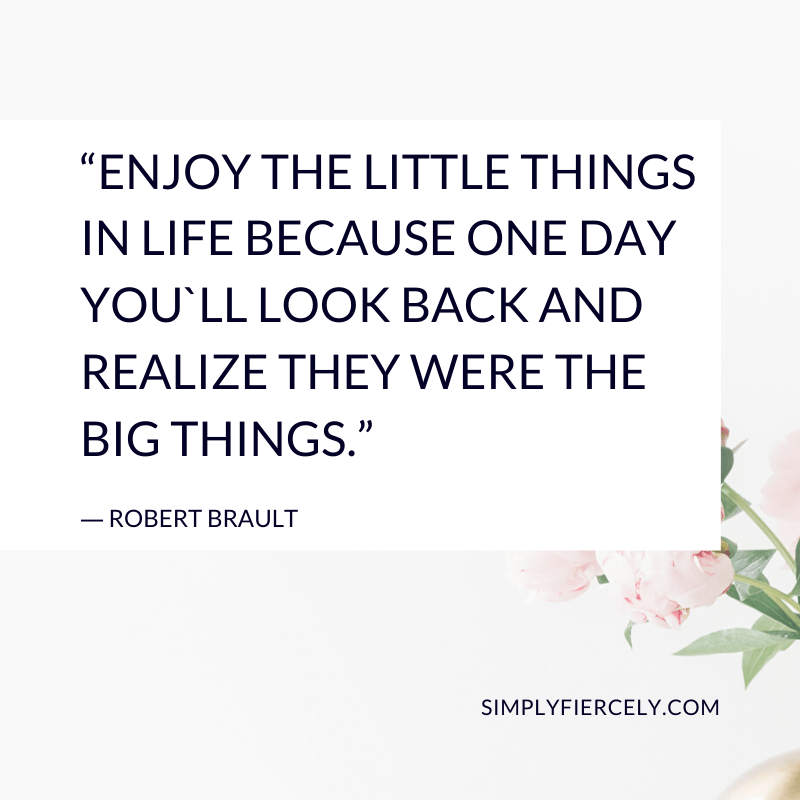 """Enjoy the little things in life because one day you'll look back and realize they were the big things."" ― Robert Brault"