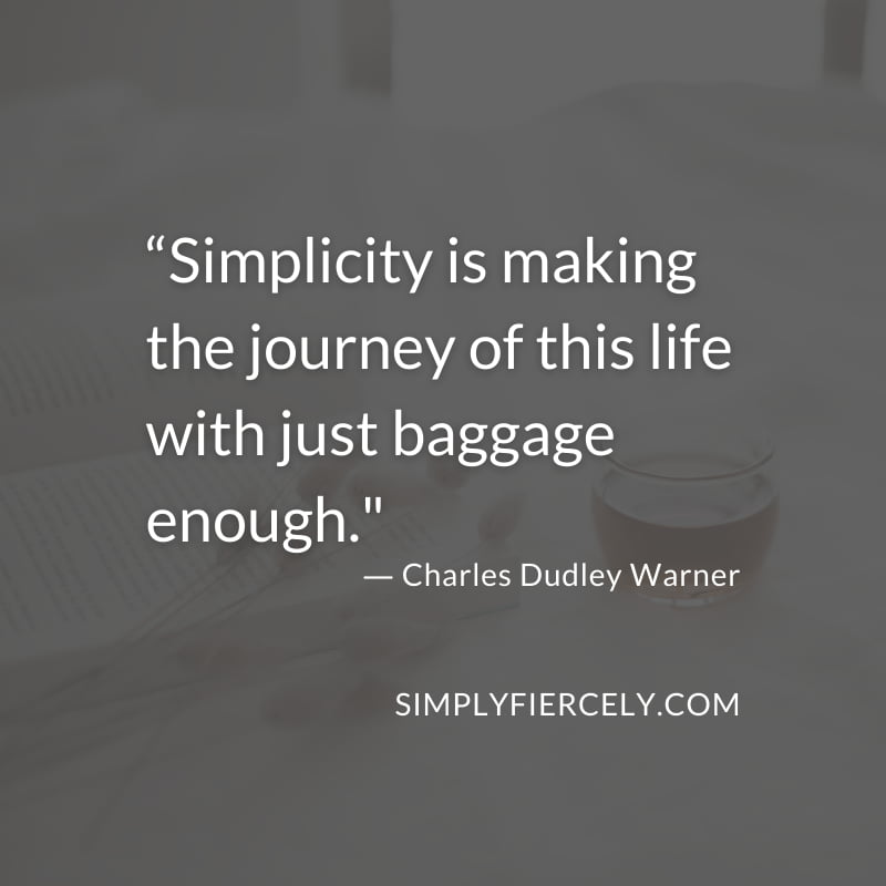 """Simplicity is making the journey of this life with just baggage enough."" - Charles Dudley Warner"