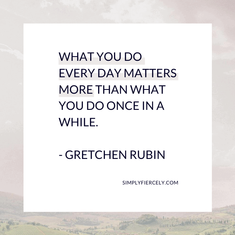 What you do every day matters more than what you do once in a while.  Gretchen Rubin