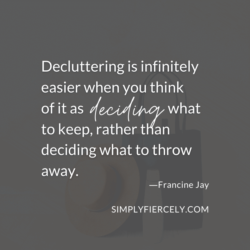 Decluttering is infinitely easier when you think of it as deciding what to keep, rather than deciding what to throw away - Francine Jay