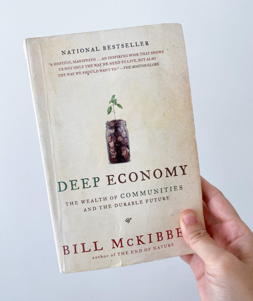 My well-loved copy of Deep Economy by Bill McKibben. This book helped introduce me to minimalist living and I revisit it at least once a year.