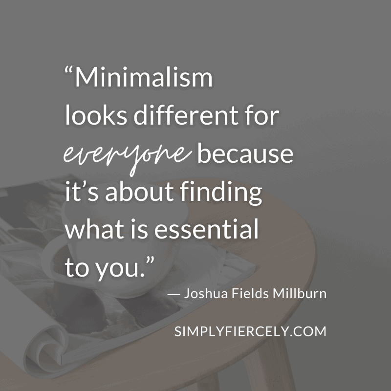 Minimalism looks different for everyone because it's about finding what is essential to you. Joshua Fields Millburn