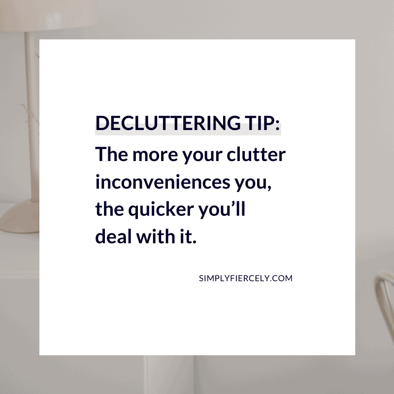 The more your clutter inconveniences you, the quicker you'll deal with it. Simply + Fiercely
