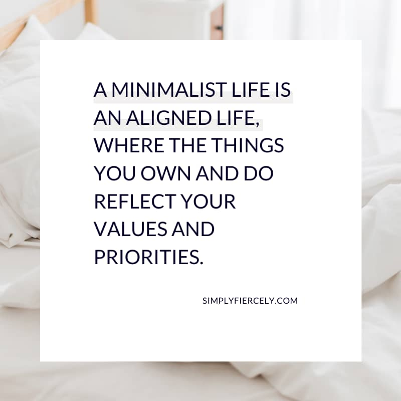 A minimalist life is an aligned life, where the things you own and do reflect your values and priorities. - Simply + Fiercely