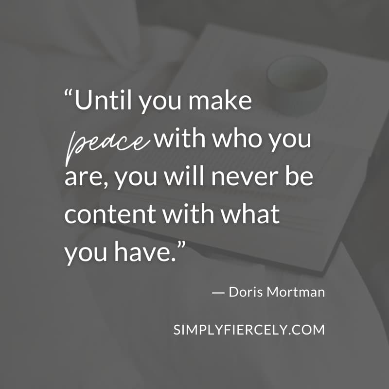 Until you make peace with who you are, you will never be content with what you have. - Doris Mortman