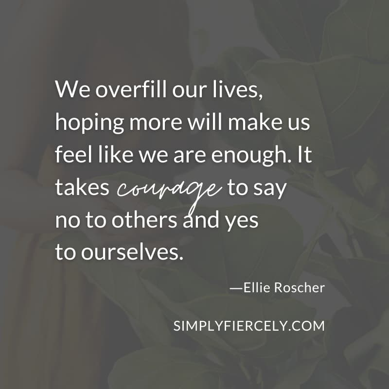 We overfill our lives, hoping more will make us feel like we are enough. It takes courage to say no to others and yes to ourselves. - Ellie Roscher