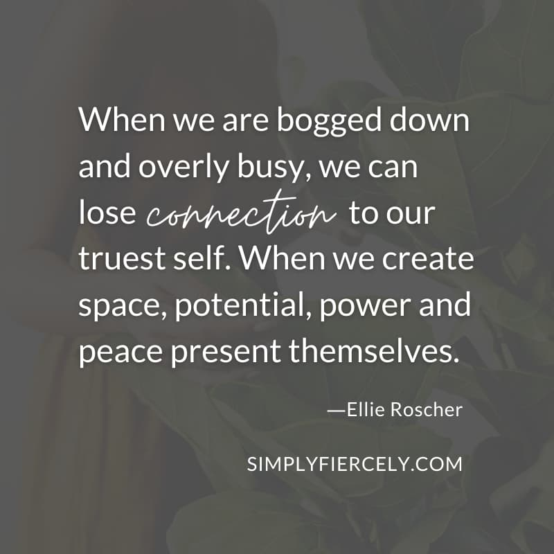 When we are bogged down and overly busy, we can lose connection to our truest self. When we create space, potential, power and peace present themselves. - Ellie Roscher
