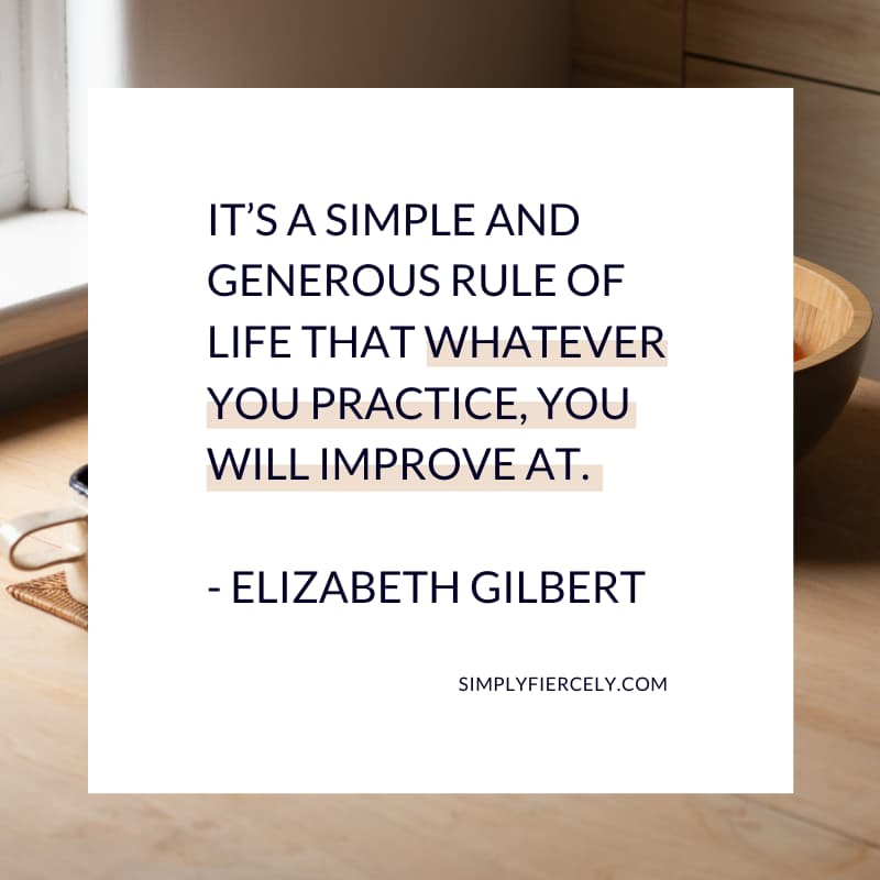 It's a simple and generous rule of life that whatever you practice, you will improve at. - Elizabeth Gilbert