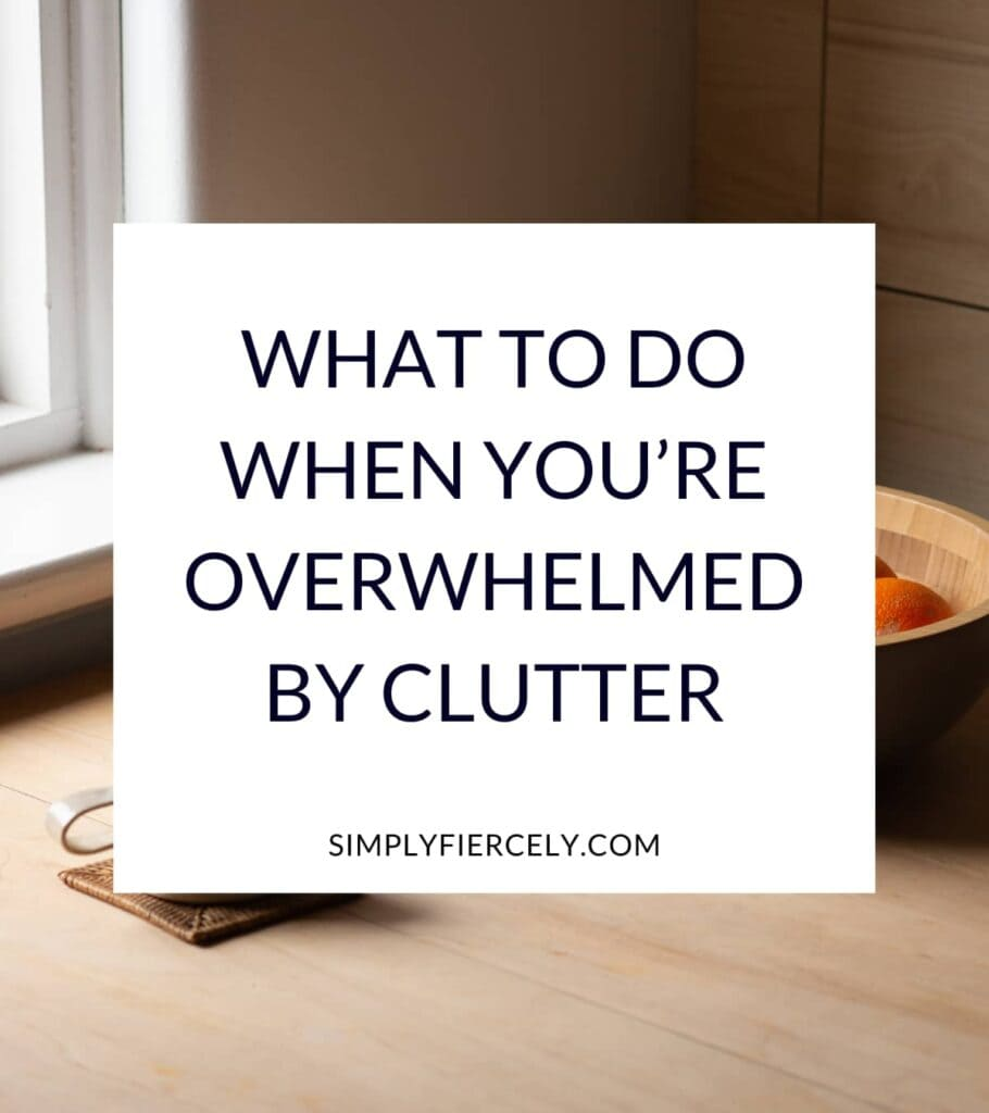 """""""What To Do When You're Overwhelmed By Clutter"""" in a white box with a mug and bowl of fruit sitting on a table in front of a window in the background."""