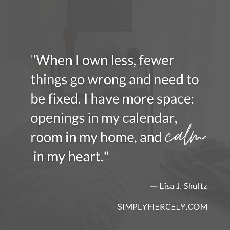 When I own less, fewer things go wrong and need to be fixed. I have more space: openings in my calendar, room in my home, and calm in my heart. - Lisa J. Shultz
