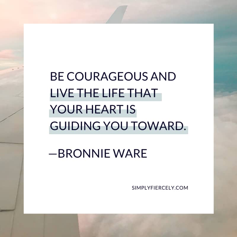 Be courageous and live the life that your heart is guiding you toward. - Bronnie Ware