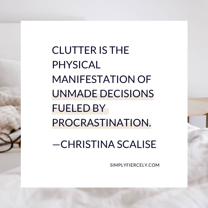 Clutter is the physical manifestation of unmade decisions fueled by procrastination. - Christina Scalise