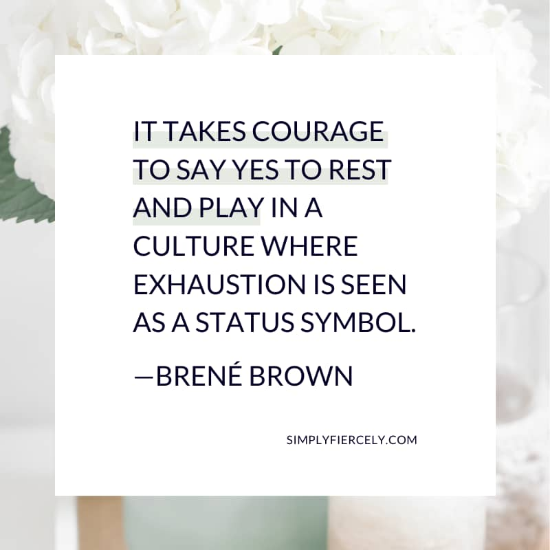 It takes courage to say yes to rest and play in a culture where exhaustion is seen as a status symbol. - Brené Brown