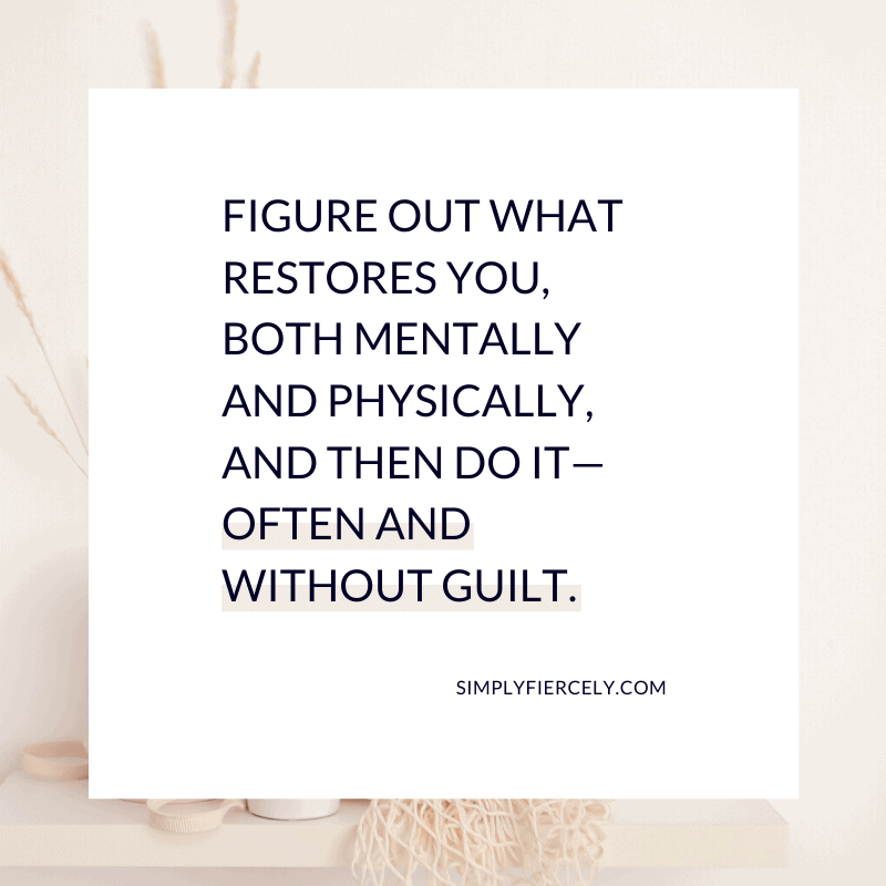 Figure out what restores you, both mentally and physically, and then do it—often and without guilt. - Simply + Fiercely