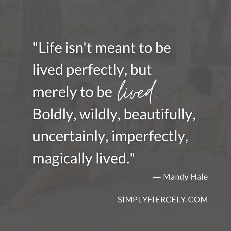 Life isn't meant to be lived perfectly, but merely to be lived. Boldly, wildly, beautifully, uncertainly, imperfectly, magically lived. - Mandy Hale