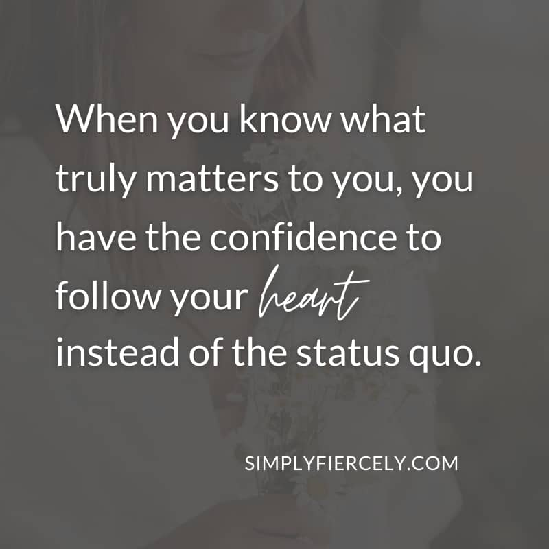 When you know what truly matters to you, you have the confidence to follow your heart instead of the status quo. - Simply + Fiercely